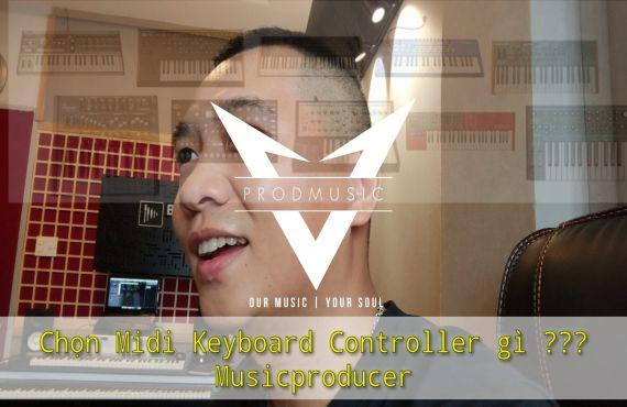 Lựa chọn Midi keyboard Controller Hiệu Quả cho 1 Producer